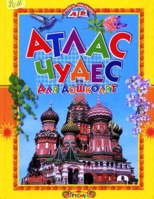 Атлас чудес для дошколят [Текст].- Смоленск: Русич, 2010.-48 с.: ил.