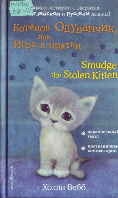 1. Вебб, Холли. Котенок Одуванчик, или Игра в прятки = Smudge the Stolen kitten / Х. Вебб ; [пер.с англ. А. Тихоновой] ; [илл. С. Вильямс] ; [коммент. М. Тренихиной]. - Москва : Эксмо, 2021. - 192 с. - 6+